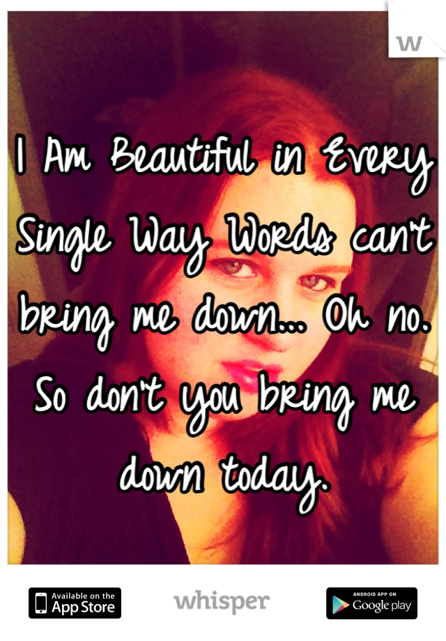 I Am Beautiful in Every Single Way Words can't bring me down... Oh no. So don't you bring me down today.