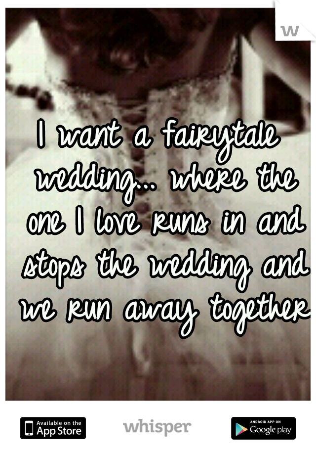 I want a fairytale wedding... where the one I love runs in and stops the wedding and we run away together