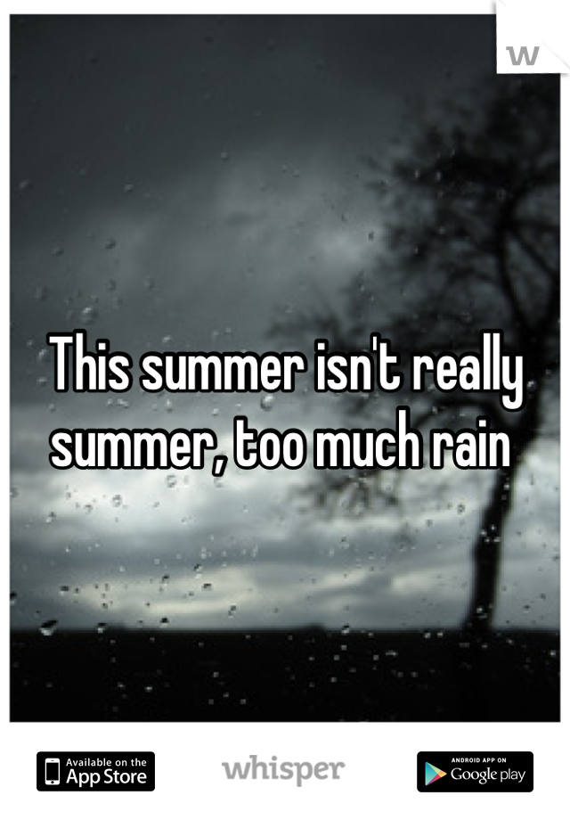 This summer isn't really summer, too much rain