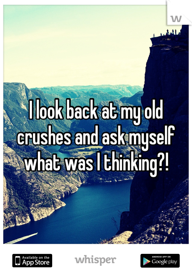 I look back at my old crushes and ask myself what was I thinking?!