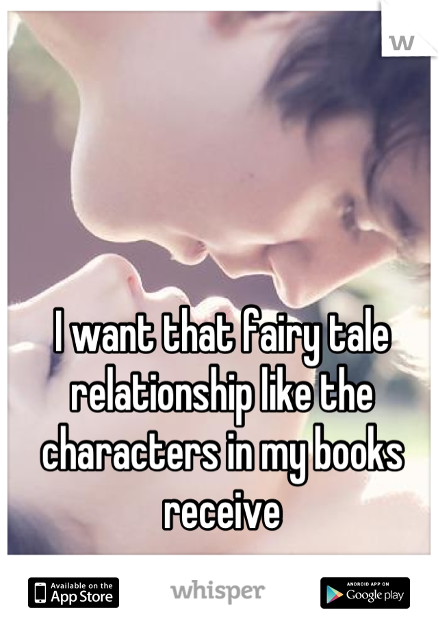 I want that fairy tale relationship like the characters in my books receive