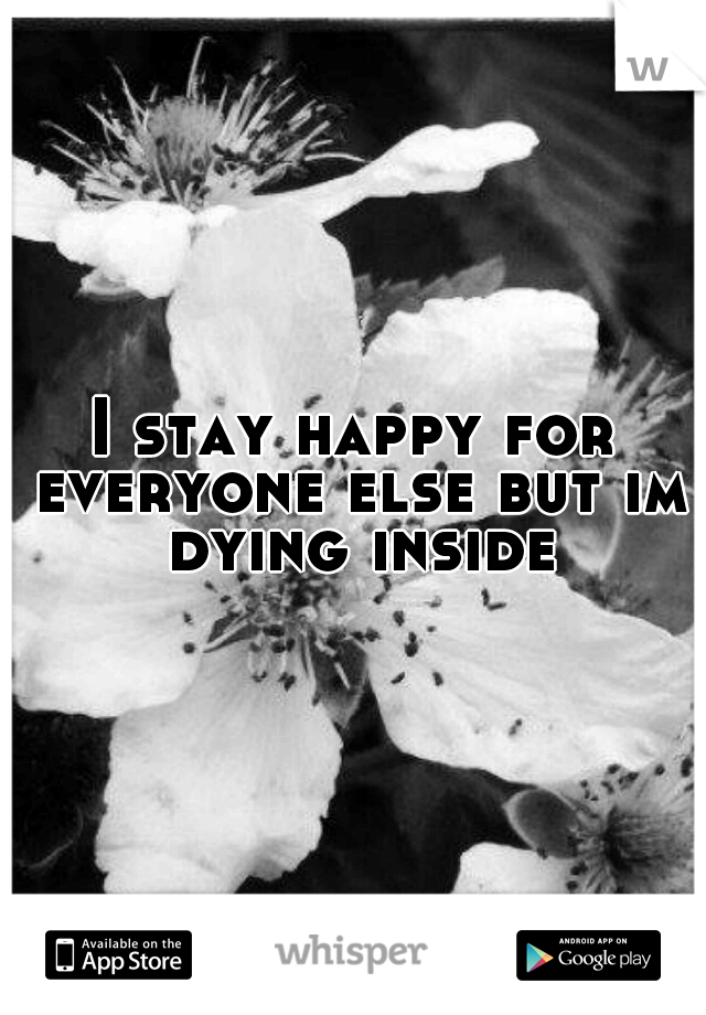 I stay happy for everyone else but im dying inside