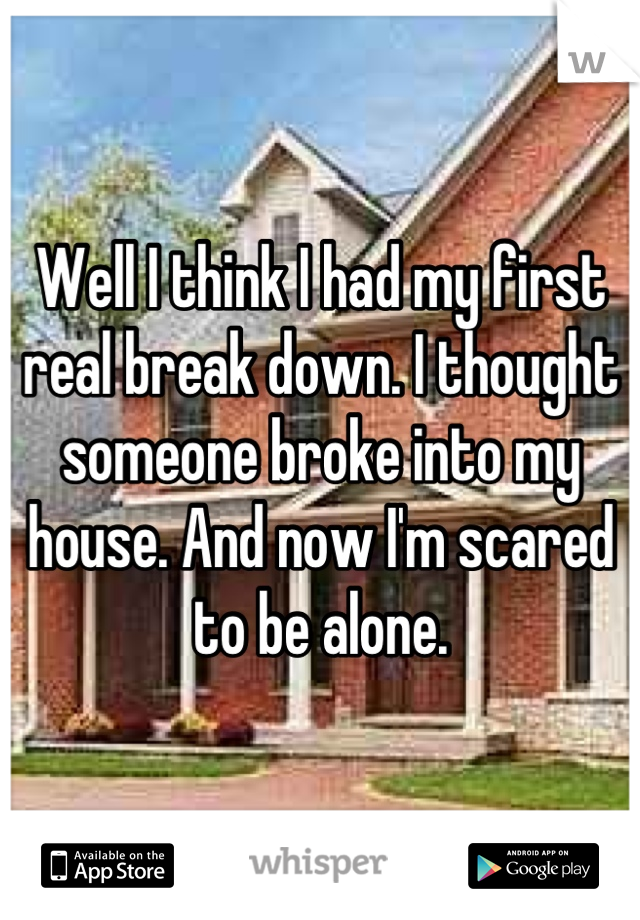 Well I think I had my first real break down. I thought someone broke into my house. And now I'm scared to be alone.