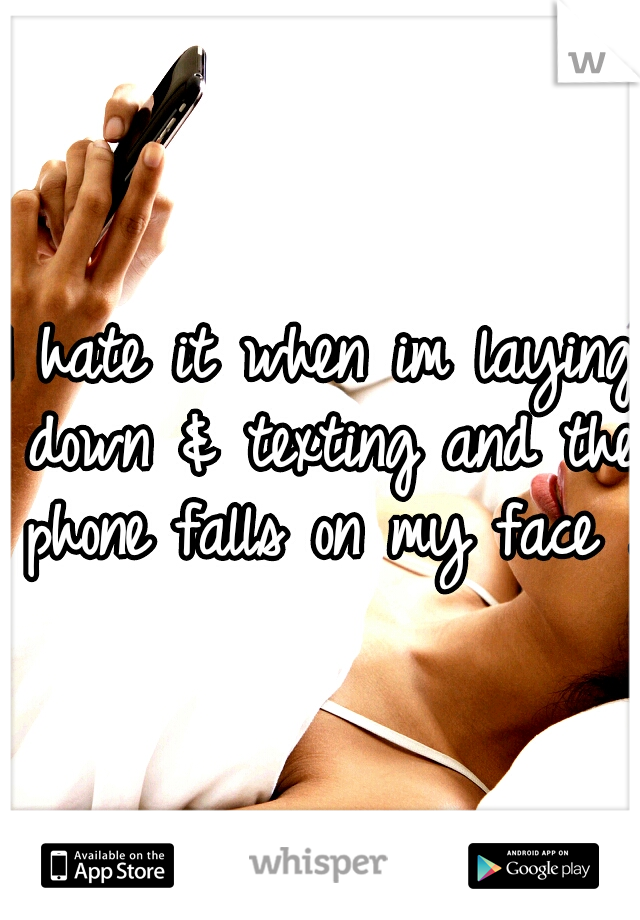 I hate it when im laying down & texting and the phone falls on my face .