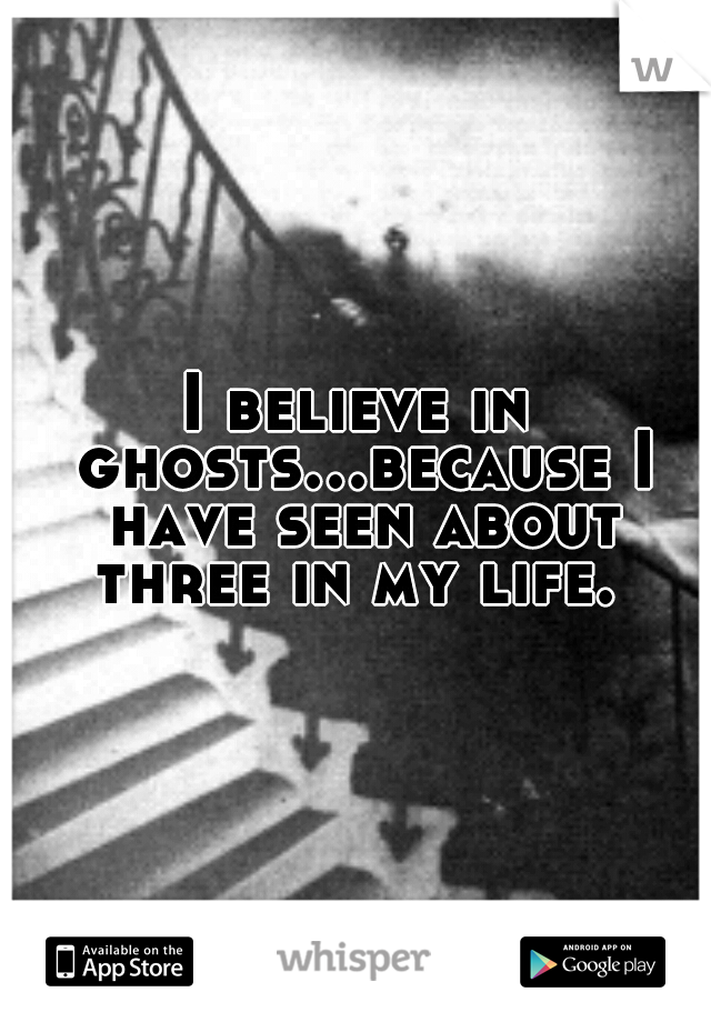 I believe in ghosts...because I have seen about three in my life.