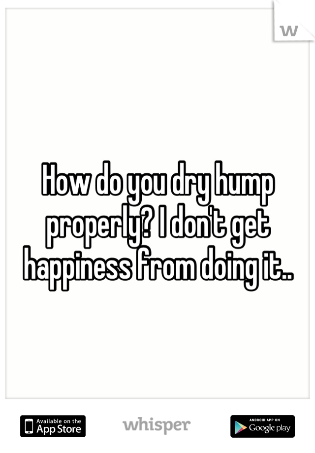 How do you dry hump properly? I don't get happiness from doing it..