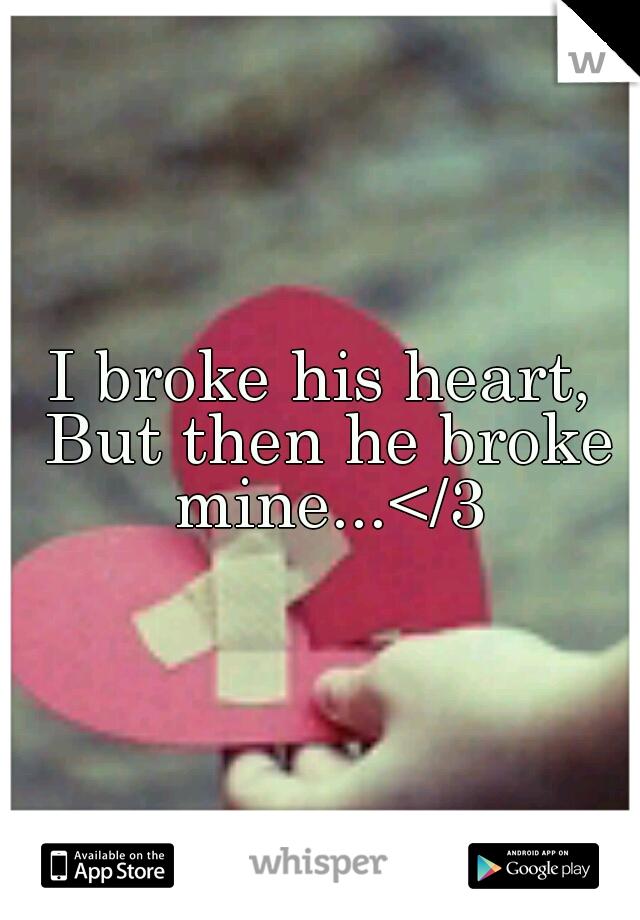 I broke his heart, But then he broke mine...</3