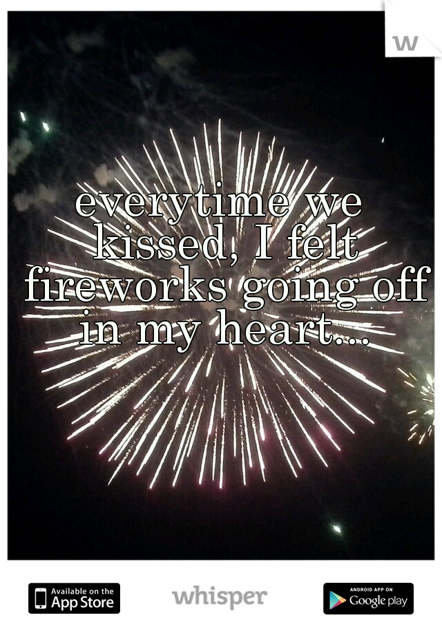 everytime we kissed, I felt fireworks going off in my heart...