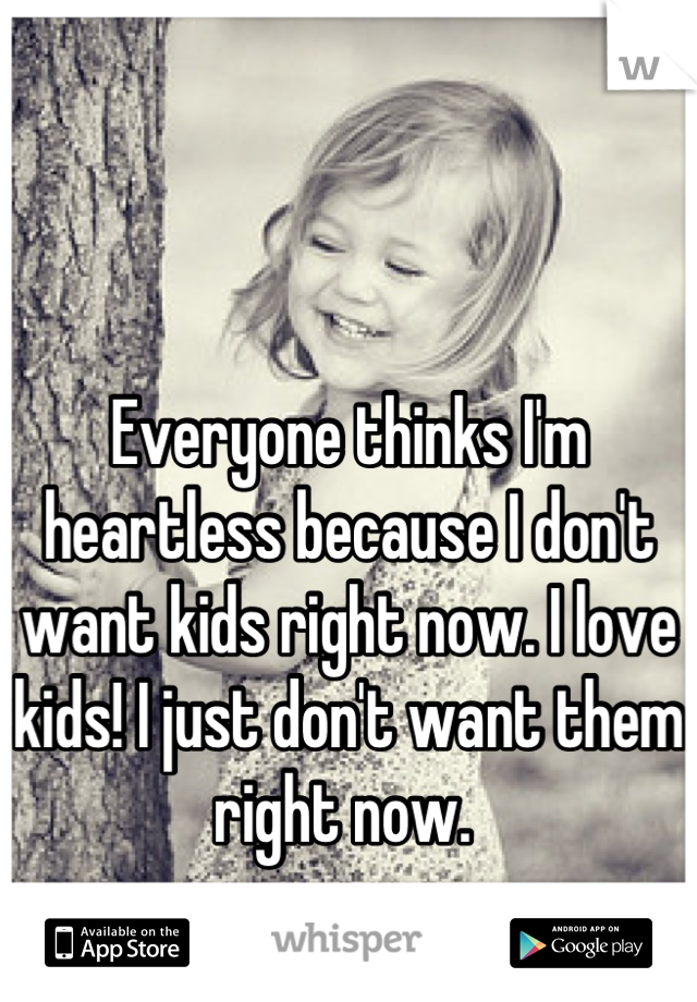 Everyone thinks I'm heartless because I don't want kids right now. I love kids! I just don't want them right now.