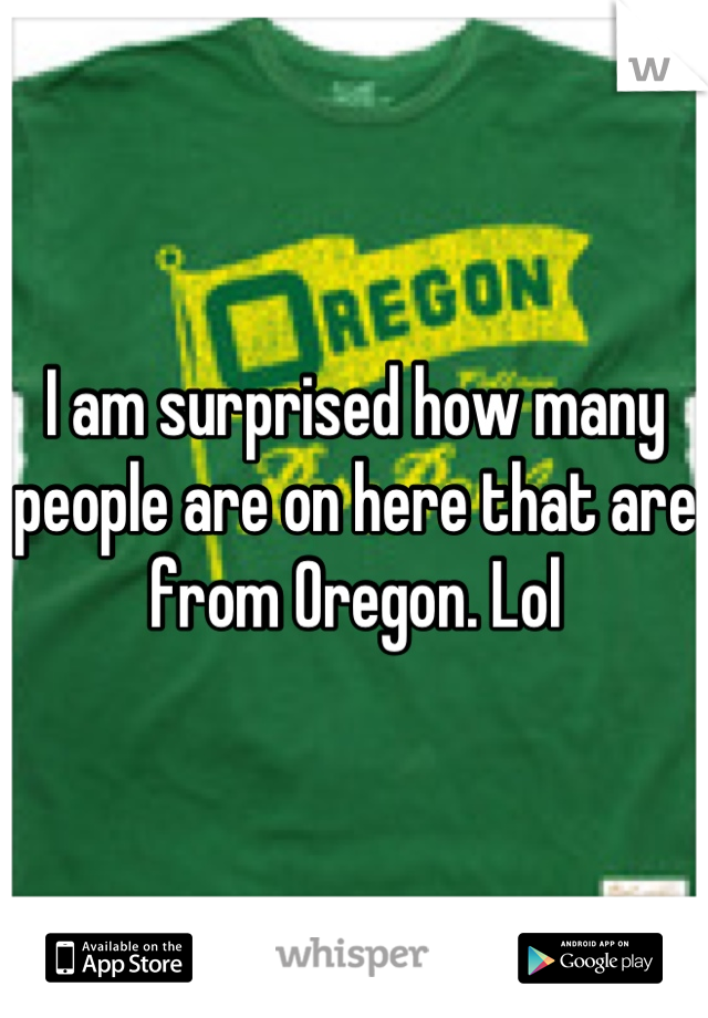 I am surprised how many people are on here that are from Oregon. Lol