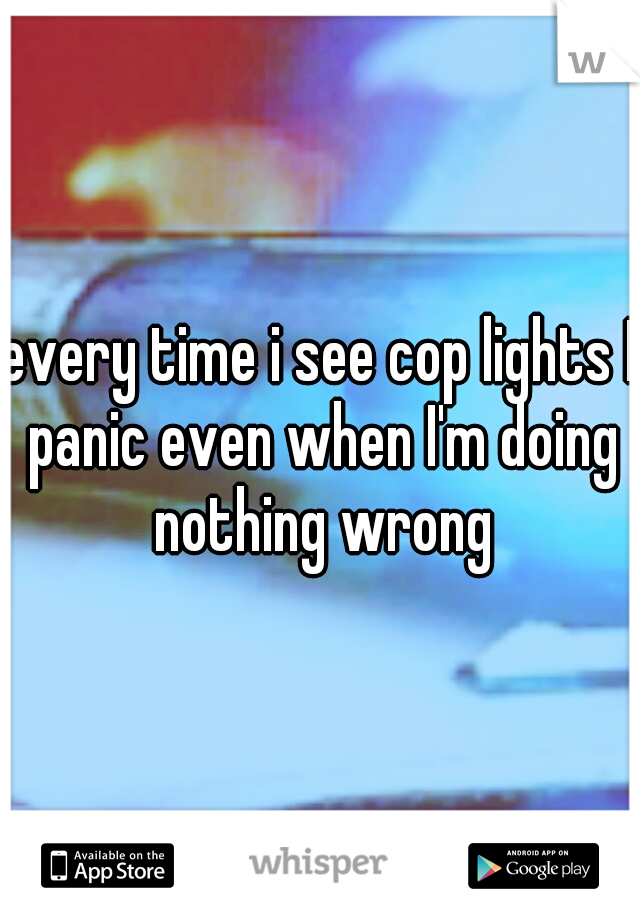 every time i see cop lights I panic even when I'm doing nothing wrong