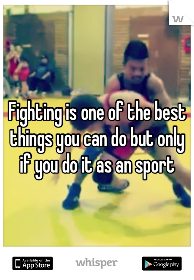 Fighting is one of the best things you can do but only if you do it as an sport