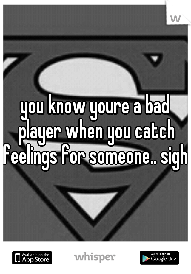 you know youre a bad player when you catch feelings for someone.. sigh..
