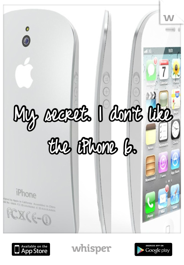 My secret. I don't like the iPhone 6.