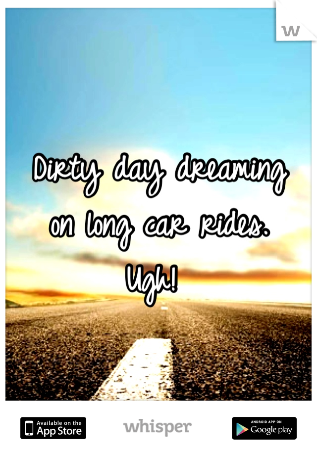 Dirty day dreaming  on long car rides.  Ugh!