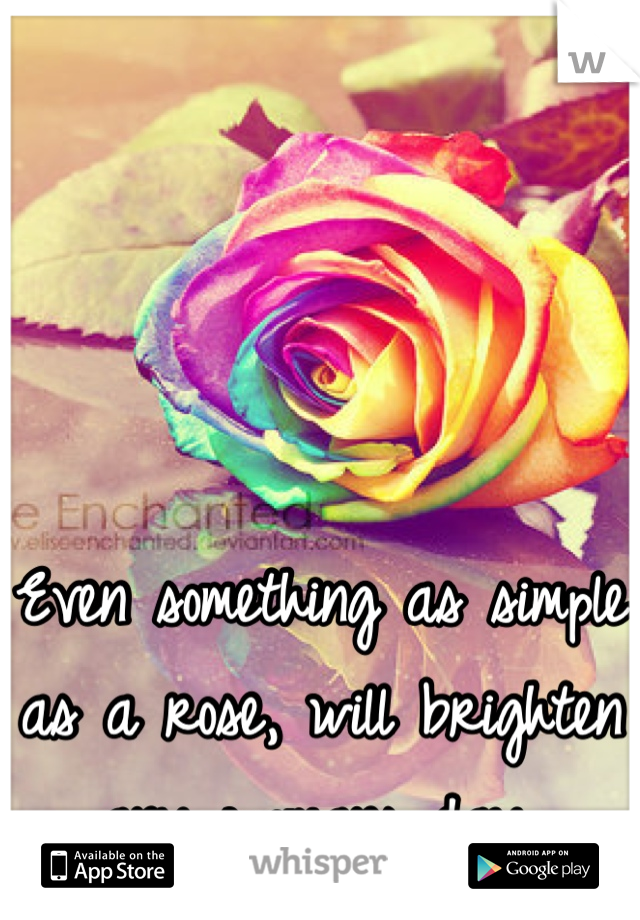 Even something as simple as a rose, will brighten any womans day.