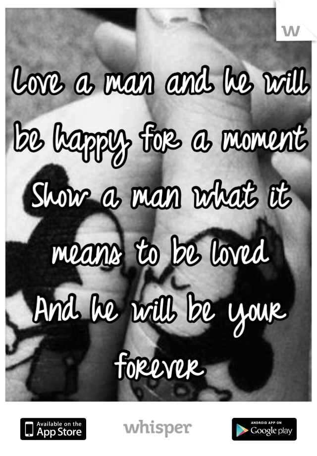 Love a man and he will be happy for a moment  Show a man what it means to be loved And he will be your forever