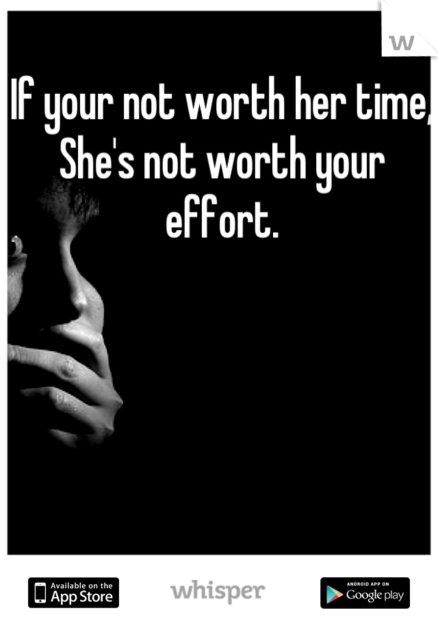 If your not worth her time, She's not worth your effort.