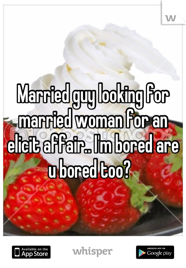 Married guy looking for married woman for an elicit affair.. I'm bored are u bored too?