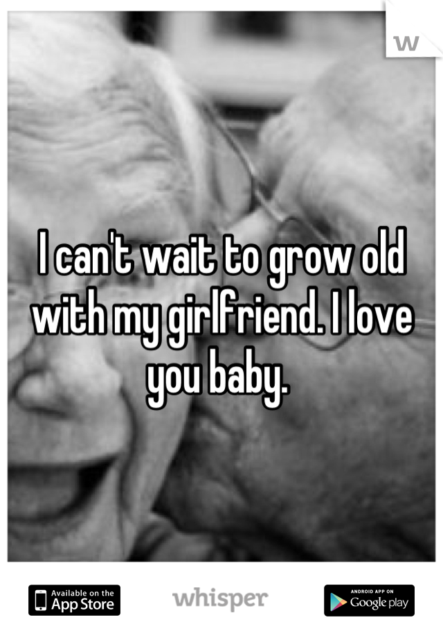 I can't wait to grow old with my girlfriend. I love you baby.