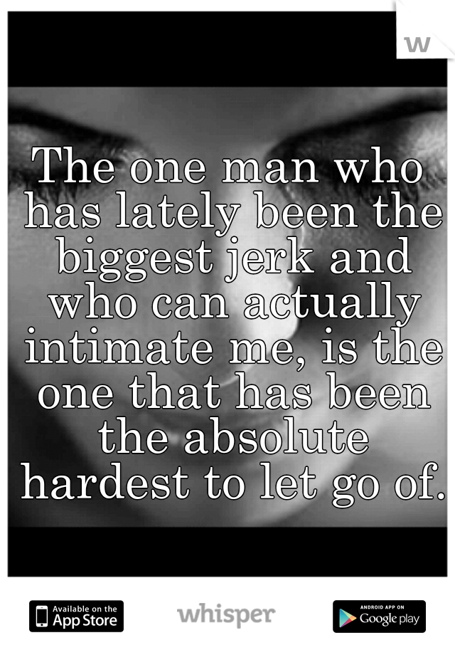 The one man who has lately been the biggest jerk and who can actually intimate me, is the one that has been the absolute hardest to let go of.