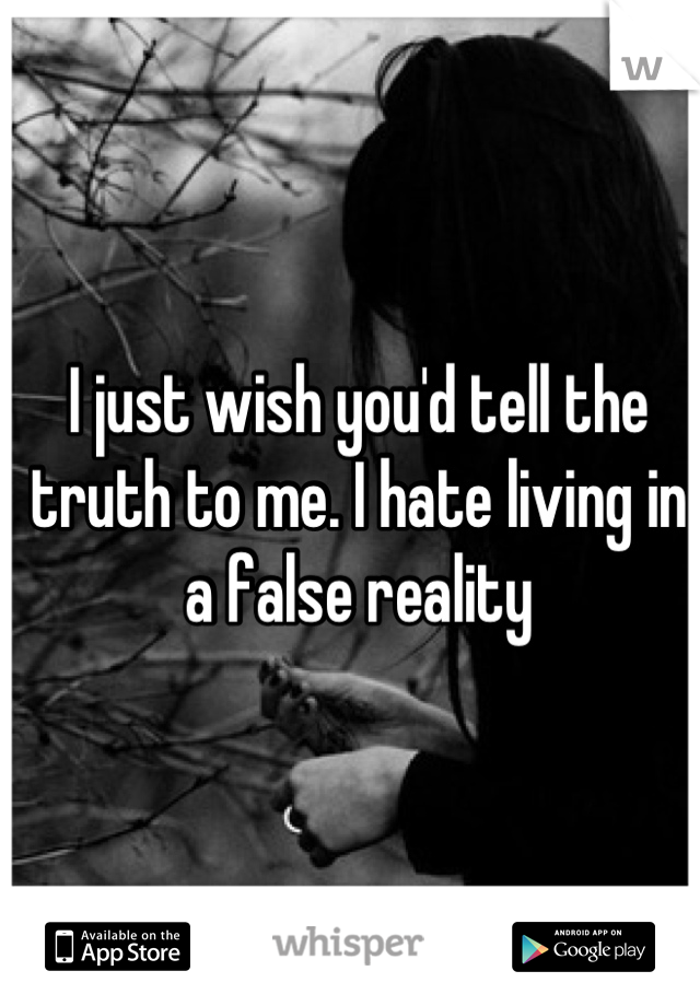 I just wish you'd tell the truth to me. I hate living in a false reality