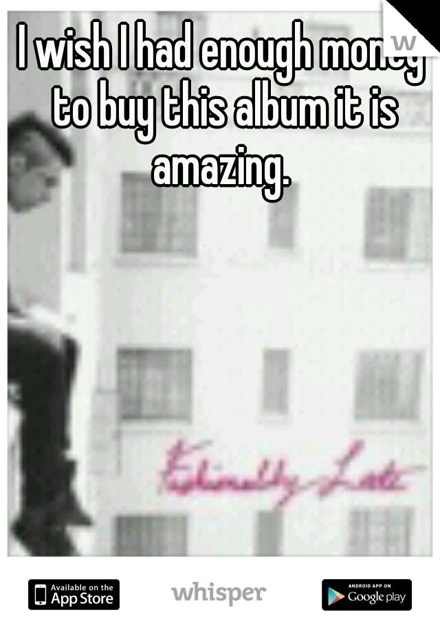 I wish I had enough money to buy this album it is amazing.