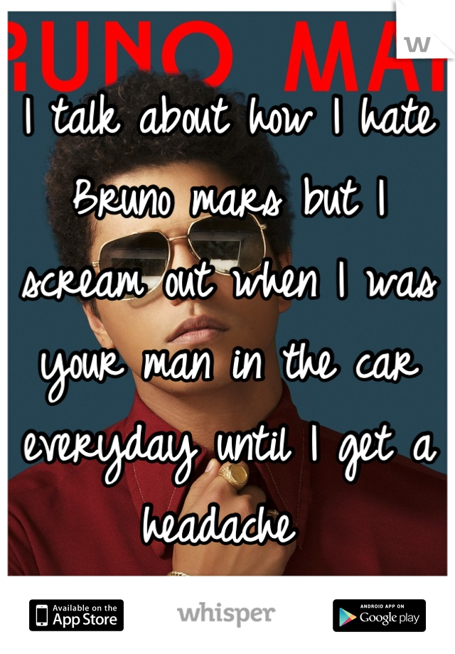 I talk about how I hate Bruno mars but I scream out when I was your man in the car everyday until I get a headache