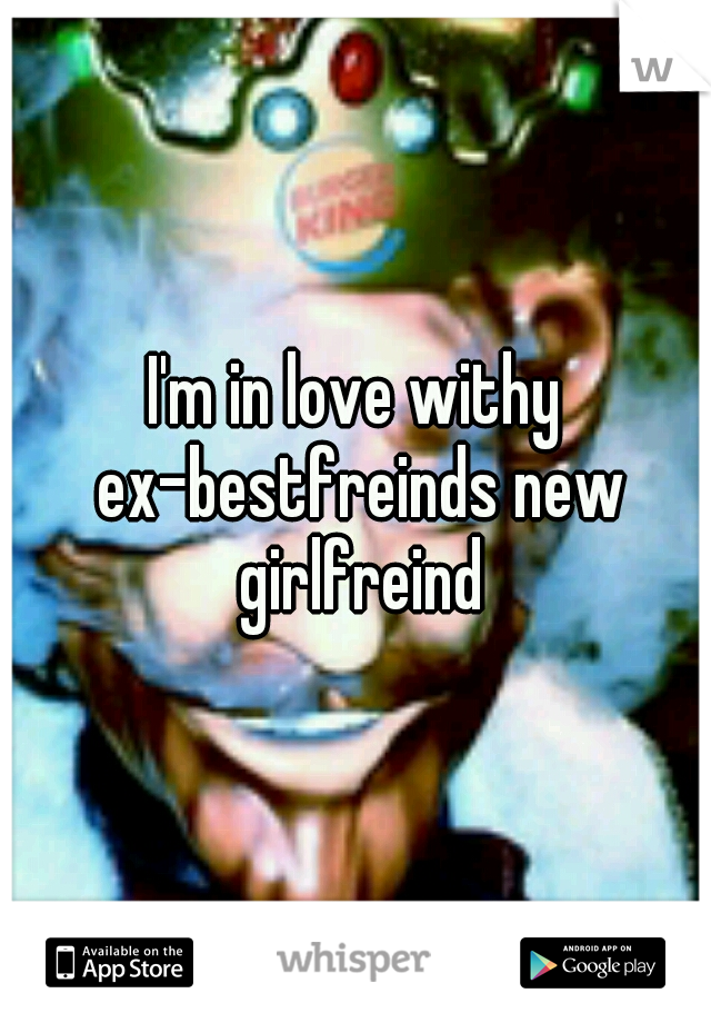 I'm in love withy ex-bestfreinds new girlfreind