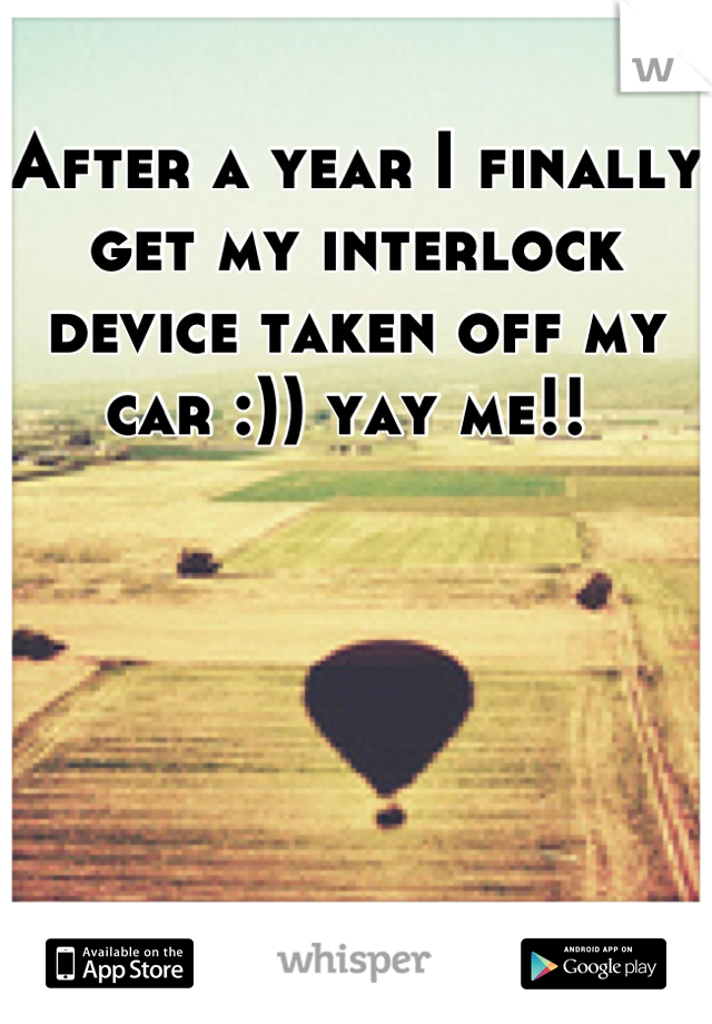 After a year I finally get my interlock device taken off my car :)) yay me!!