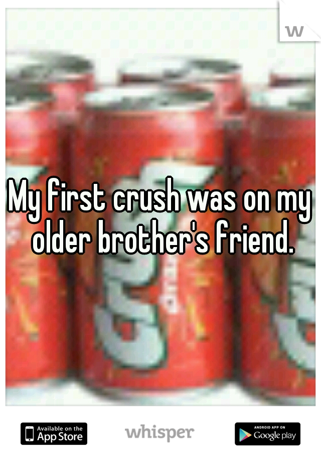 My first crush was on my older brother's friend.