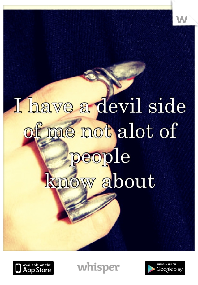 I have a devil side  of me not alot of people  know about