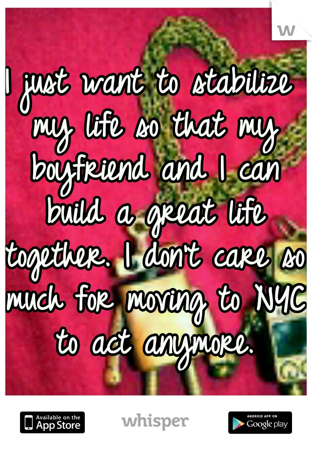 I just want to stabilize my life so that my boyfriend and I can build a great life together. I don't care so much for moving to NYC to act anymore.