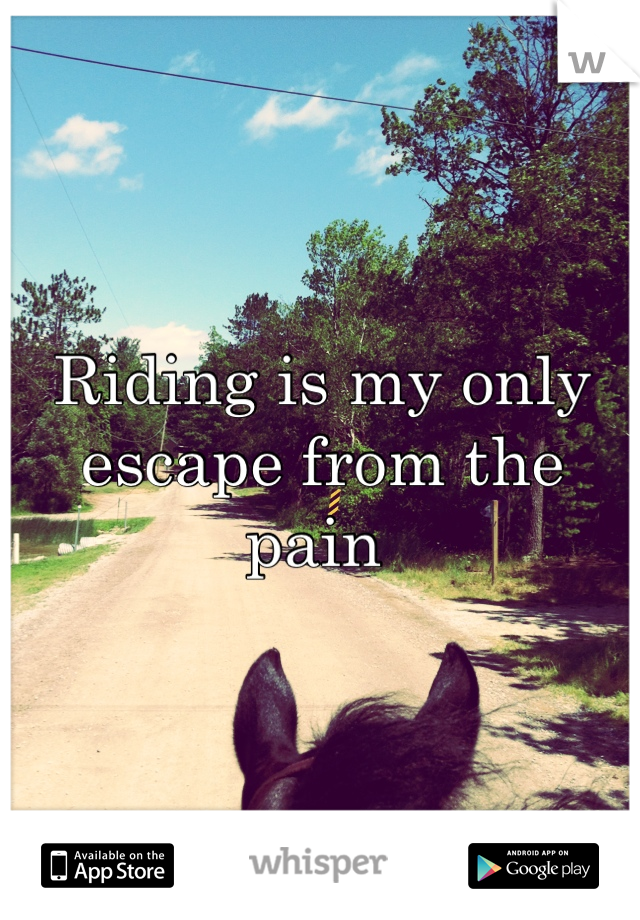 Riding is my only escape from the pain