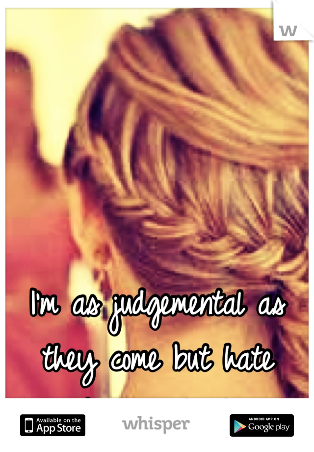 I'm as judgemental as they come but hate being judged