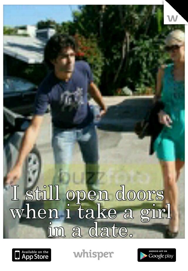 I still open doors when i take a girl in a date.