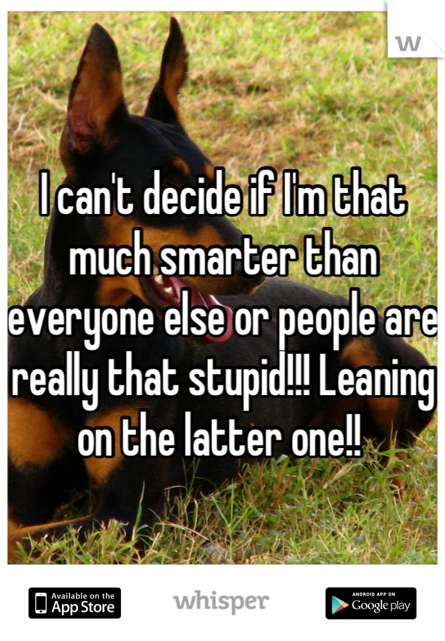 I can't decide if I'm that much smarter than everyone else or people are really that stupid!!! Leaning on the latter one!!