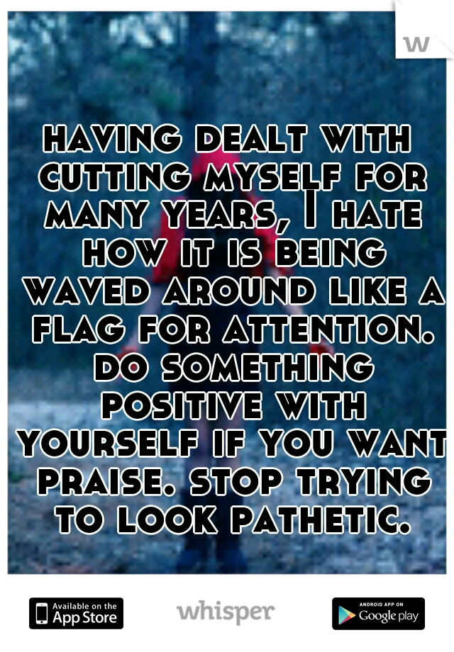 having dealt with cutting myself for many years, I hate how it is being waved around like a flag for attention. do something positive with yourself if you want praise. stop trying to look pathetic.