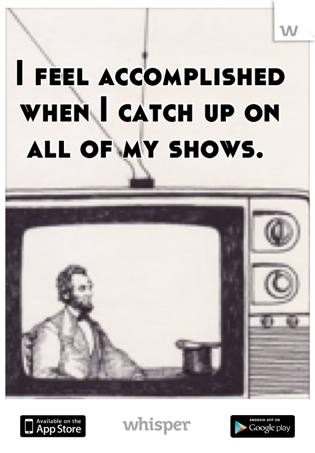 I feel accomplished when I catch up on all of my shows.