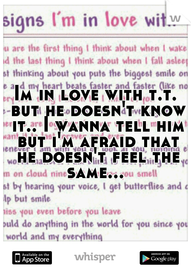 Im in love with t.t. but he doesn't know it.. I wanna tell him but i'm afraid that he doesn't feel the same...