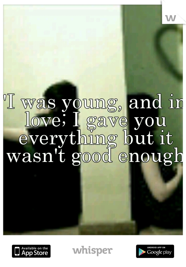 """I was young, and in love; I gave you everything but it wasn't good enough"""