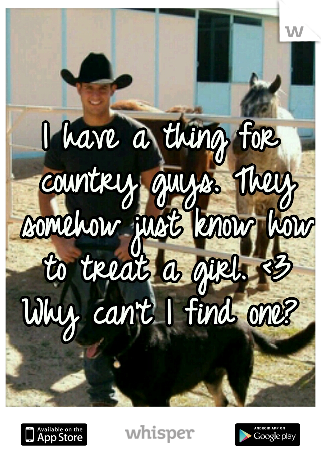 I have a thing for country guys. They somehow just know how to treat a girl. <3 Why can't I find one?