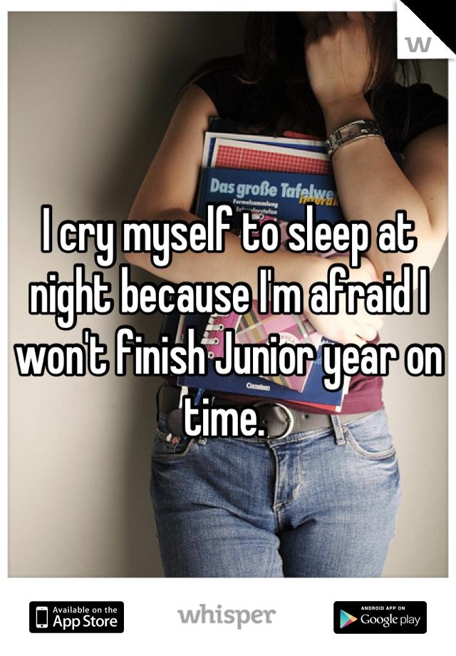 I cry myself to sleep at night because I'm afraid I won't finish Junior year on time.