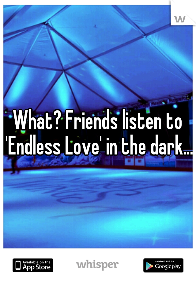 What? Friends listen to 'Endless Love' in the dark...