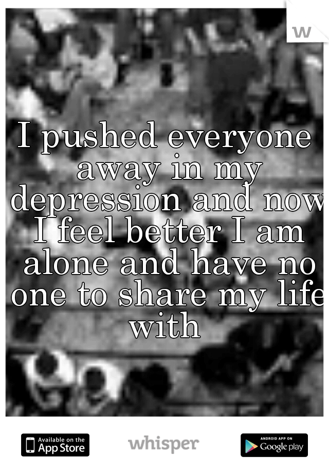 I pushed everyone away in my depression and now I feel better I am alone and have no one to share my life with