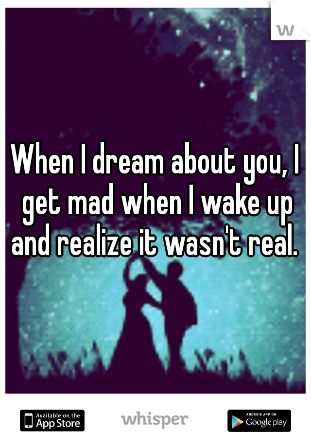 When I dream about you, I get mad when I wake up and realize it wasn't real.
