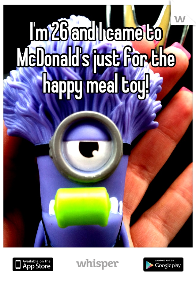 I'm 26 and I came to McDonald's just for the happy meal toy!