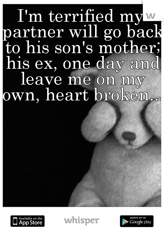 I'm terrified my partner will go back to his son's mother; his ex, one day and leave me on my own, heart broken....