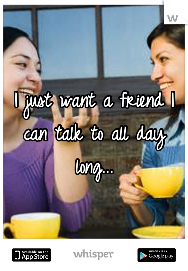 I just want a friend I can talk to all day long...