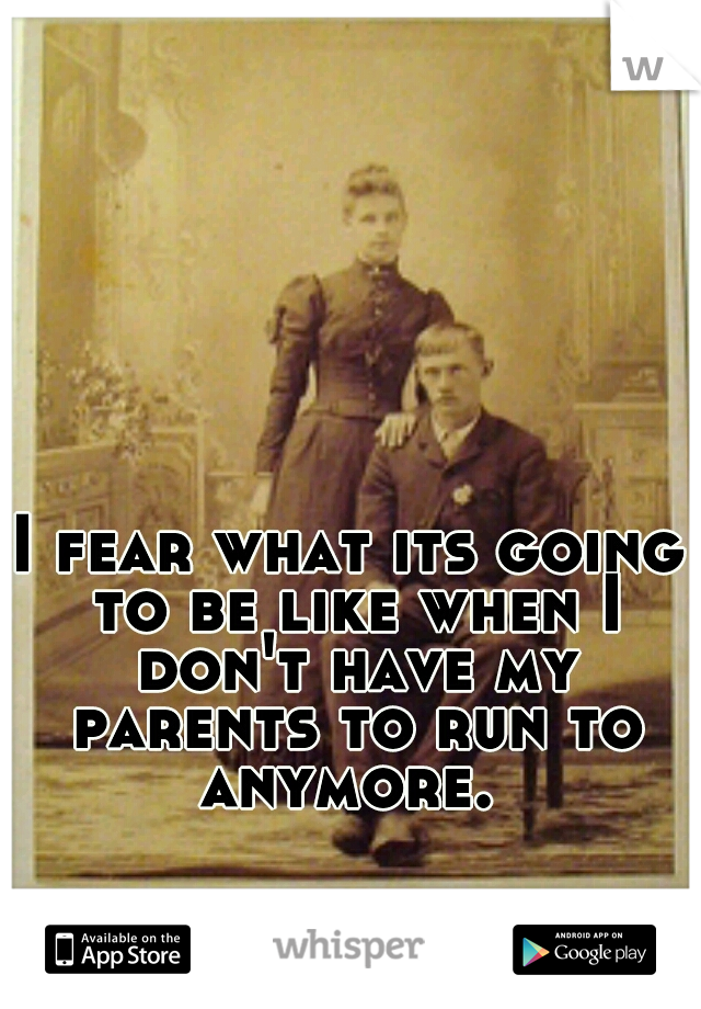 I fear what its going to be like when I don't have my parents to run to anymore.